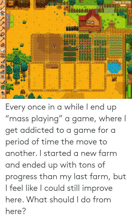 """Move To: Every once in a while I end up """"mass playing"""" a game, where I get addicted to a game for a period of time the move to another. I started a new farm and ended up with tons of progress than my last farm, but I feel like I could still improve here. What should I do from here?"""