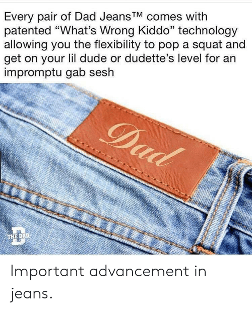 "Dad, Dude, and Pop: Every pair of Dad Jeans'V comes with  patented ""What's Wrong Kiddo"" technology  allowing you the flexibility to pop a squat and  get on your lil dude or dudette's level for an  impromptu gab sesh  THE DAD Important advancement in jeans."