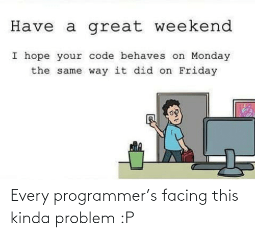 programmer: Every programmer's facing this kinda problem :P
