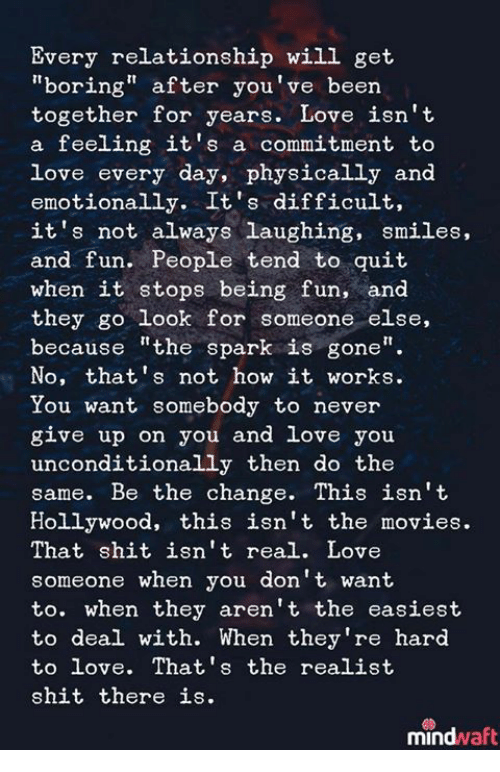 "Love, Movies, and Shit: Every relationship will get  ""boring"" after you've been  together for years. Love isn't  a feeling it's a commitment to  love every day, physically and  emotionally. It's difficult,  it's not always laughing, smiles,  and fun. People tend to quit  when it stops being fun, and  they go look for someone else,  because ""the spark is gone""  No, that's not how it works.  You want somebody to never  give up on you and love you  unconditionally then do the  same. Be the change. This isn't  Hollywood, this isn't the movies.  That shit isn't real. Love  someone when you don't want  to. when they aren't the easiest  to deal with. When they're hard  to love. That's the realist  shit there is.  mindwaft"