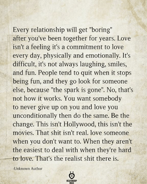"Love, Movies, and Shit: Every relationship will get ""boring""  after you've been together for years. Love  isn't a feeling it's a commitment to love  every day, physically and emotionally. It's  difficult, it's not always laughing, smiles,  and fun. People tend to quit when it stops  being fun, and they go look for someone  else, because ""the spark is gone"". No, that's  not how it works. You want somebody  to never give up on you and love you  unconditionally then do the same. Be the  change. This isn't Hollywood, this isn't the  movies. That shit isn't real. love someone  when you don't want to. When they aren't  the easiest to deal with when they're hard  to love. That's the realist shit there is.  -Unknown Author  RELATIONSHIP  RILES"