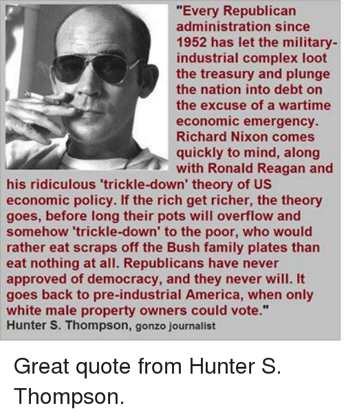 "America, Complex, and Family: ""Every Republican  administration since  1952 has let the military-  industrial complex loot  the treasury and plunge  the nation into debt on  the excuse of a wartime  economic emergency.  Richard Nixon comes  quickly to mind, along  with Ronald Reagan and  his ridiculous 'trickle-down' theory of US  economic policy. If the rich get richer, the theory  goes, before long their pots will overflow and  somehow 'trickle-down' to the poor, who would  rather eat scraps off the Bush family plates than  eat nothing at all. Republicans have never  approved of democracy, and they never will. It  goes back to pre-industrial America, when only  white male property owners could vote.""  Hunter S. Thompson, gonzo journalist Great quote from Hunter S. Thompson."