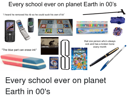 """School, Sony, and Starter Packs: Every school ever on planet Earth in 00's  """"I heard he removed his rib so he could suck his own d*ck""""  Sony Ericsson  NOKIA  GEL PEN  30  that one person who's always  sick and has a broken bone  every month  LINKIN PARK) METEORA  The blue part can erase ink""""  DIGIHOAM"""