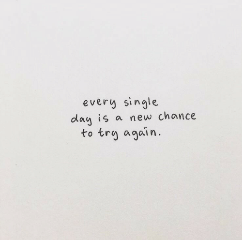 chance: every single  day is a new chance  to trg again