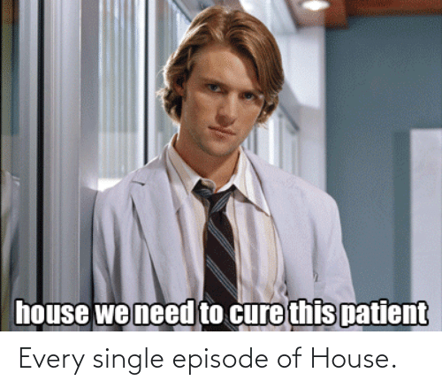 Single: Every single episode of House.