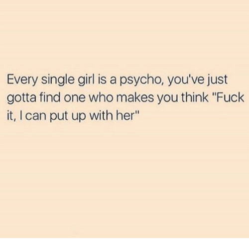 """single girl: Every single girl is a psycho, you've just  gotta find one who makes you think """"Fuck  it, I can put up with her"""""""