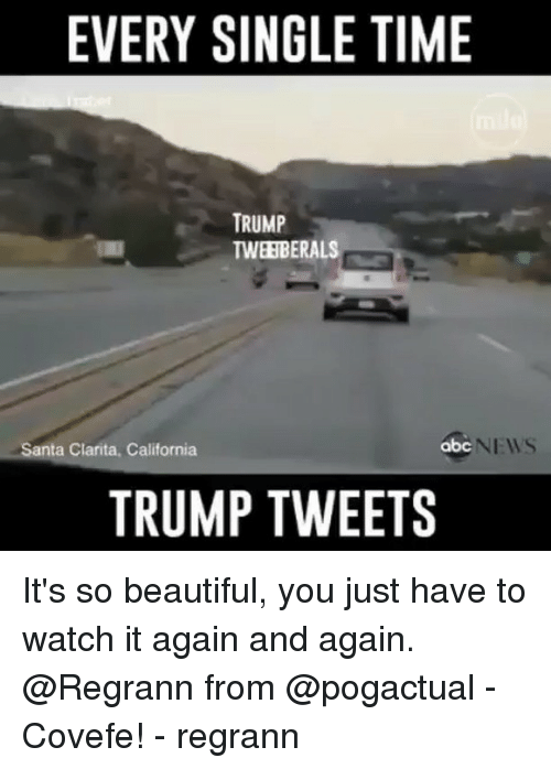 its so beautiful: EVERY SINGLE TIME  TRUMP  TWEEBERALS  Santa Clarita, California  abc  NEWS  TRUMP TWEETS It's so beautiful, you just have to watch it again and again. @Regrann from @pogactual - Covefe! - regrann