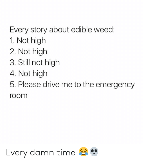 Weed, Drive, and Time: Every story about edible weed:  1. Not high  2. Not high  3. Stil not high  4. Not higlh  5. Please drive me to the emergency  room Every damn time 😂💀