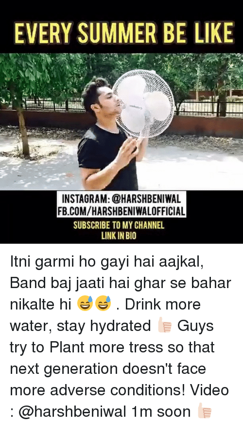 Gayis: EVERY SUMMER BE LIKE  INSTAGRAM: @HARSHBENIWAL  FB.COMVHARSHBENIWALOFFICIAL  SUBSCRIBE TO MY CHANNEL  LINKIN BIO Itni garmi ho gayi hai aajkal, Band baj jaati hai ghar se bahar nikalte hi 😅😅 . Drink more water, stay hydrated 👍🏻 Guys try to Plant more tress so that next generation doesn't face more adverse conditions! Video : @harshbeniwal 1m soon 👍🏻