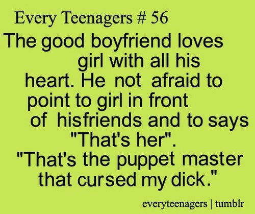 """Tumblr, Dick, and Girl: Every Teenagers # 56  The good boyfriend loves  girl with all his  heart. He not afraid to  point to girl in front  of hisfriends and to says  """"That's her"""".  """"That's the puppet master  that cursed my dick.""""  everyteenagers tumblr"""