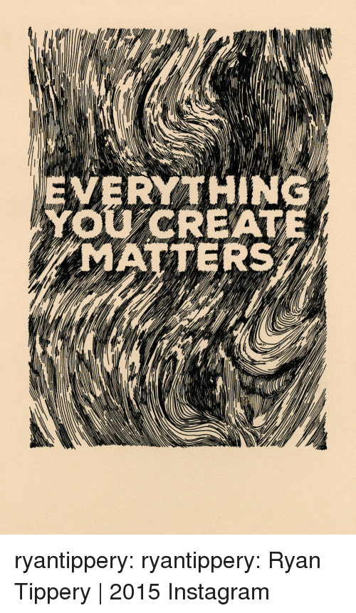 Instagram, Tumblr, and Blog: EVERY THING  YOUCREAT  MATTERS ryantippery: ryantippery:  Ryan Tippery   2015  Instagram