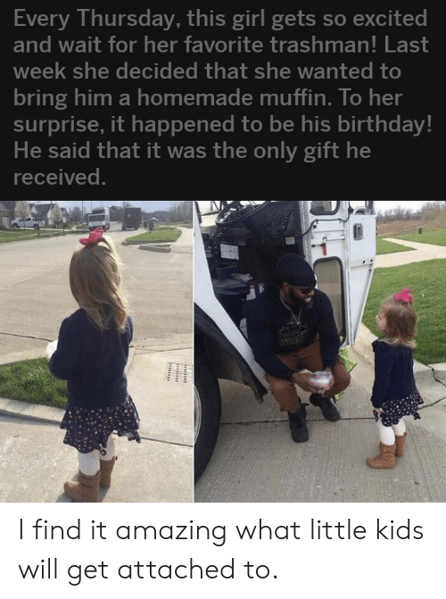 Muffin: Every Thursday, this girl gets so excited  and wait for her favorite trashman! Last  week she decided that she wanted to  bring him a homemade muffin. To her  surprise, it happened to be his birthday!  He said that it was the only gift he  received. I find it amazing what little kids will get attached to.