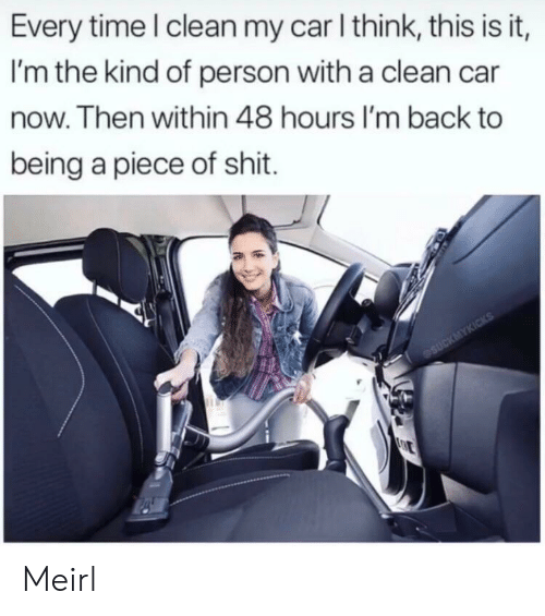 Piece of Shit: Every time I clean my car I think, this is it,  I'm the kind of person with a clean car  now. Then within 48 hours I'm back to  being a piece of shit.  eSUCKMYKICKS  E Meirl