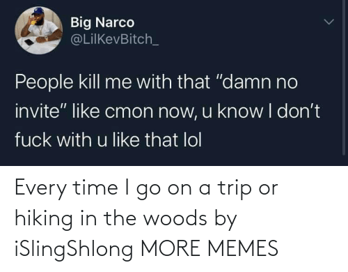 trip: Every time I go on a trip or hiking in the woods by iSlingShlong MORE MEMES