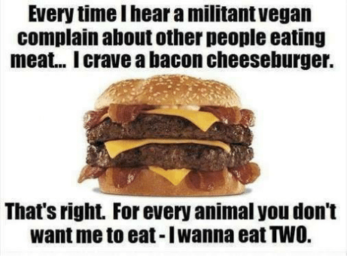 eating meat: Every time I hear a militant vegan  complain about other people eating  meat... Icrave a bacon cheeseburger.  That's right. For every animal you don't  want me to eat-Iwanna eat TWO.