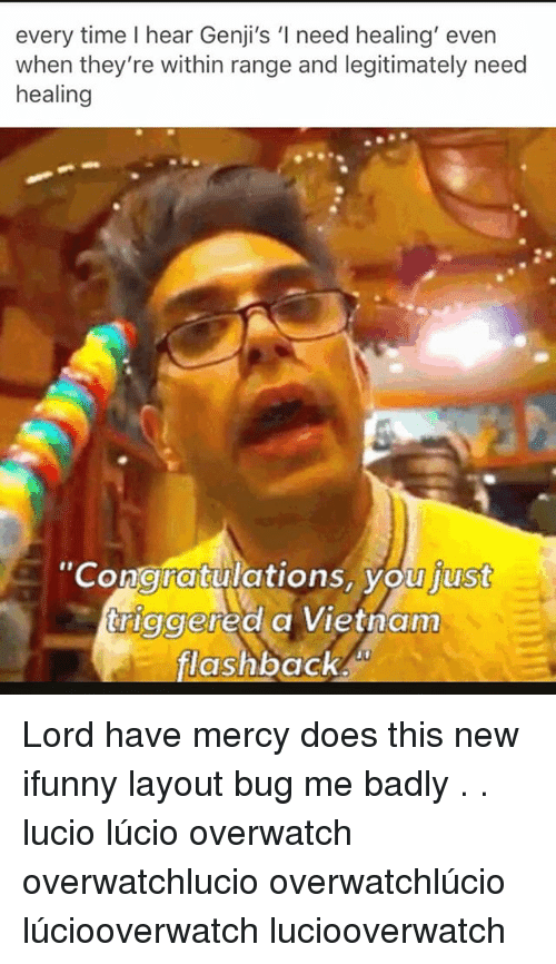 Memes, Time, and Vietnam: every time I hear Genji's 'I need healing' even  when they're within range and legitimately need  healing  Congratiulations, you  just  triggered a Vietnam  flashback Lord have mercy does this new ifunny layout bug me badly . . lucio lúcio overwatch overwatchlucio overwatchlúcio lúciooverwatch luciooverwatch