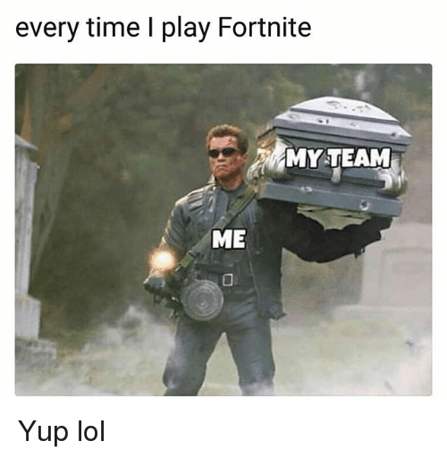 Funny, Lol, and Time: every time I play Fortnite  MYTEAM  ME Yup lol