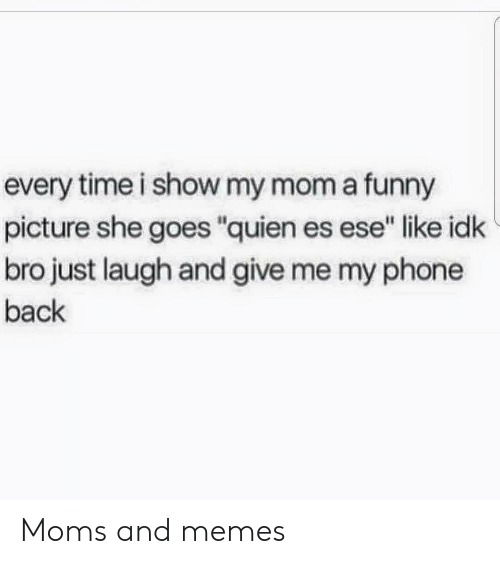 """funny picture: every time i show my mom a funny  picture she goes """"quien es ese"""" like idk  bro just laugh and give me my phone  back Moms and memes"""