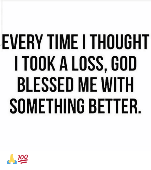 Blessed, God, and Time: EVERY TIME I THOUGHT  I TOOK A LOSS, GOD  BLESSED ME WITH  SOMETHING BETTER 🙏💯