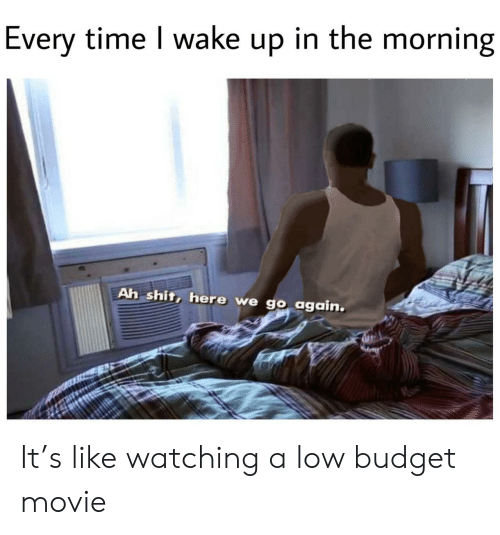 wake up in the morning: Every time I wake up in the morning  Ah shit, here we go again. It's like watching a low budget movie