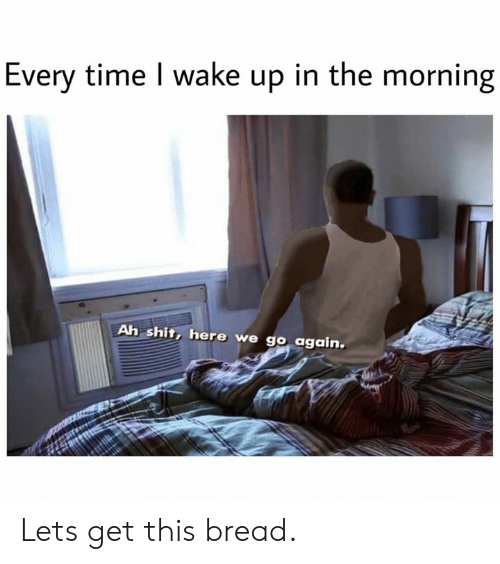 wake up in the morning: Every time I wake up in the morning  Ah shit, here we go again. Lets get this bread.