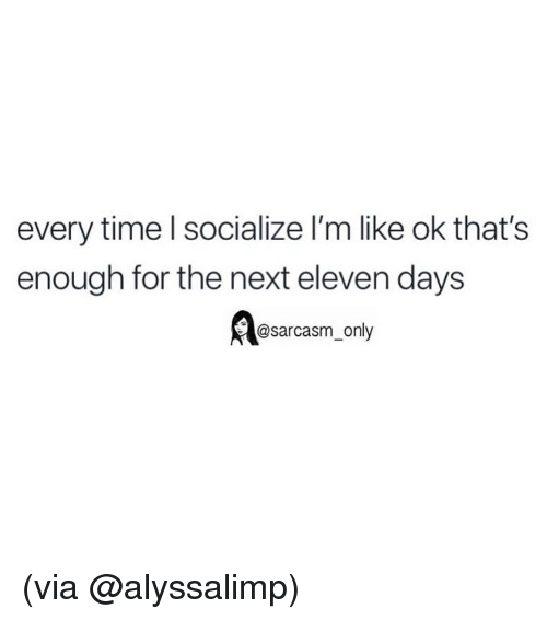 Funny, Memes, and Time: every time l socialize l'm like ok that's  enough for the next eleven days  @sarcasm_only (via @alyssalimp)