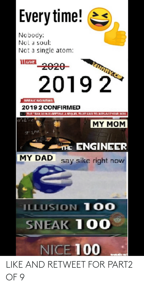 """nol: Every time!  Nobody:  Nol a soul:  Not a single atom:  -2020-  2019 2  BREAK NG NEWS  20192 CONFIRMED  THE """"EAR26 191S GETTING A SEQUIEL THAT SAID TO REPLACEYEAR 20  MY MOM  THE ENGINEER  MY DAD  say sike right now  ILLUSION 100  SNEAK 100  NICE 100  netic est LIKE AND RETWEET FOR PART2 OF 9"""