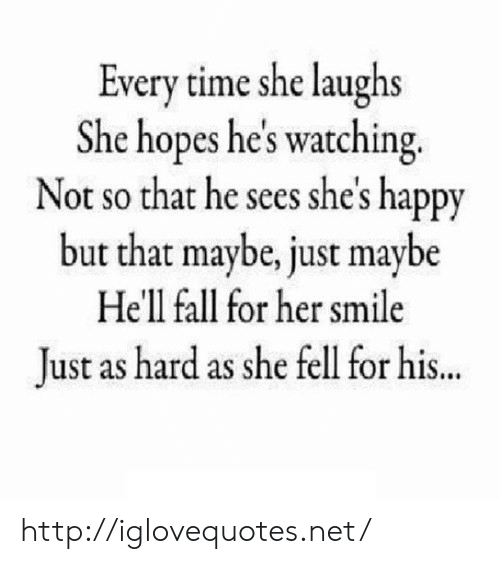 Fall, Happy, and Http: Every time she laughs  She hopes he's watching.  Not so that he sees she's happy  but that maybe, just maybe  Hell fall for her smile  lust as hard as she fell for his.. http://iglovequotes.net/
