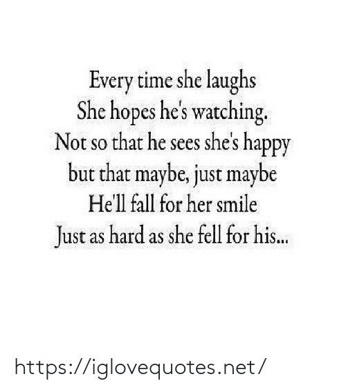 Fall: Every time she laughs  She hopes he's watching.  Not so that he sees she's happy  but that maybe, just maybe  SO  He'll fall for her smile  Just as hard as she fell for his.. https://iglovequotes.net/