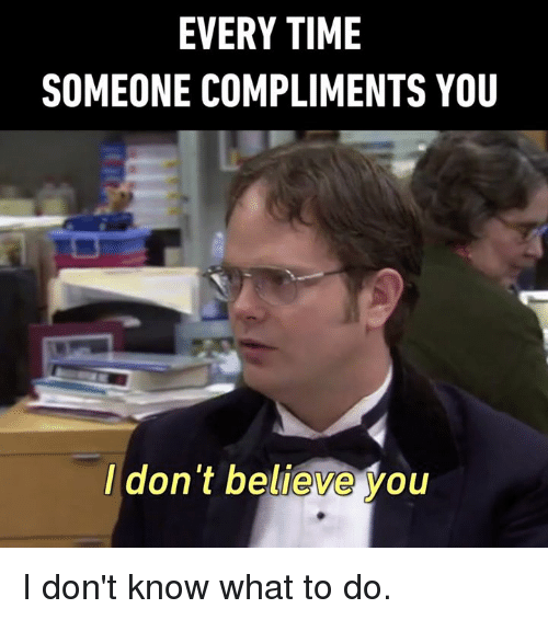 Dont Believe You: EVERY TIME  SOMEONE COMPLIMENTS YOU  I don't believe you I don't know what to do.