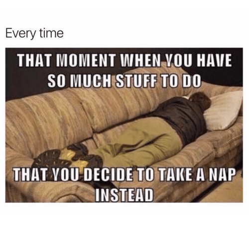 that moment when: Every time  THAT MOMENT WHEN VOU HAVE  SO MUCH STUFF TO DO  THAT YOU DECIDE TO TAKE A NAP  INSTEAD