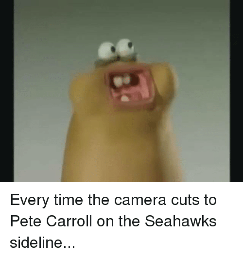 Pete Carroll: Every time the camera cuts to Pete Carroll on the Seahawks sideline...