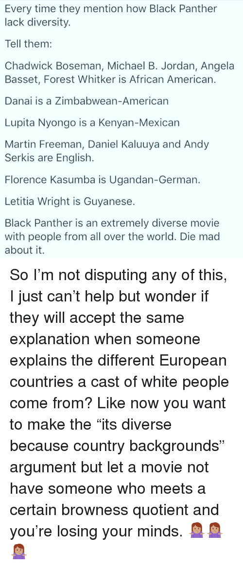 """Michael B. Jordan: Every time they mention how Black Panther  lack diversity.  Tell them:  Chadwick Boseman, Michael B. Jordan, Angela  Basset, Forest Whitker is African American.  Danai is a Zimbabwean-American  Lupita Nyongo is a Kenyan-Mexican  Martin Freeman, Daniel Kaluuya and Andy  Serkis are English.  Florence Kasumba is Ugandan-German.  Letitia Wright is Guyanese.  Black Panther is an extremely diverse movie  with people from all over the world. Die mad  about it. <p>So I'm not disputing any of this, I just can't help but wonder if they will accept the same explanation when someone explains the different European countries a cast of white people come from? Like now you want to make the """"its diverse because country backgrounds"""" argument but let a movie not have someone who meets a certain browness quotient and you're losing your minds. 🤷🏽♀️🤷🏽♀️🤷🏽♀️</p>"""