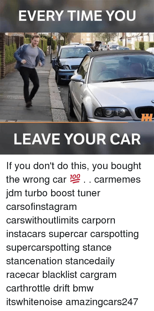 supercar: EVERY TIME YOU  LEAVE YOUR CAR If you don't do this, you bought the wrong car 💯 . . carmemes jdm turbo boost tuner carsofinstagram carswithoutlimits carporn instacars supercar carspotting supercarspotting stance stancenation stancedaily racecar blacklist cargram carthrottle drift bmw itswhitenoise amazingcars247