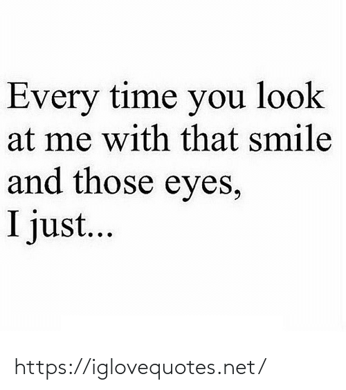 i just: Every time you look  at me with that smile  and those eyes,  I just... https://iglovequotes.net/