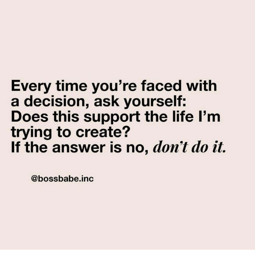 Life, Time, and Answer: Every time you're faced with  a decision, ask yourself:  Does this support the life l'm  trying to create?  If the answer is no, don't do it.  @bossbabe.inc