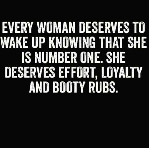 Booty, Memes, and 🤖: EVERY WOMAN DESERVES TO  WAKE UP KNOWING THAT SHE  IS NUMBER ONE, SHE  DESERVES EFFORT, LOYALTY  AND BOOTY RUBS.