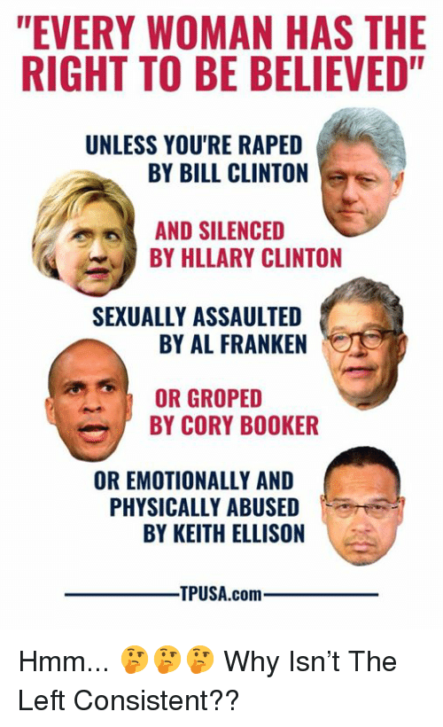 """Bill Clinton, Memes, and Cory Booker: """"EVERY WOMAN HAS THE  RIGHT TO BE BELIEVED""""  UNLESS YOU'RE RAPED  BY BILL CLINTON  AND SILENCED  BY HLLARY CLINTON  SEXUALLY ASSAULTED  BY AL FRANKEN  OR GROPED  BY CORY BOOKER  OR EMOTIONALLY AND  PHYSICALLY ABUSED  BY KEITH ELLISON  TPUSA.comm Hmm... 🤔🤔🤔  Why Isn't The Left Consistent??"""