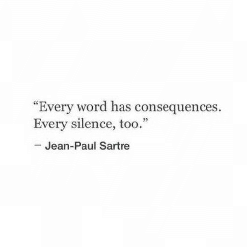"jean: ""Every word has consequences.  Every silence, too.""  -Jean-Paul Sartre"