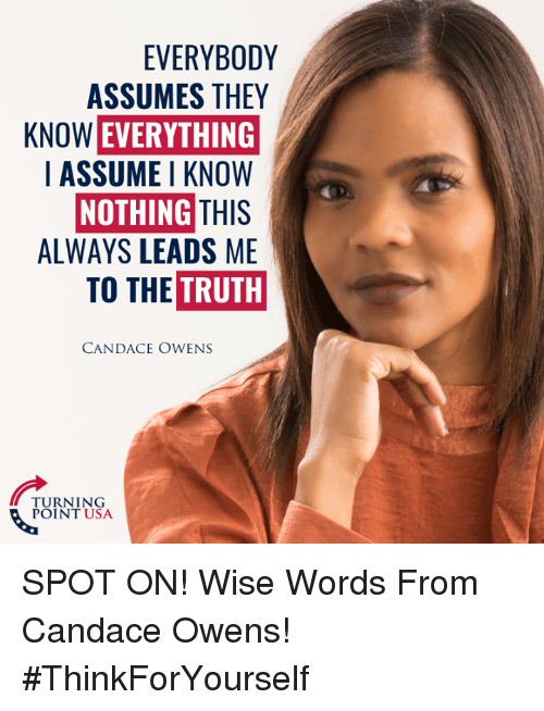 Memes, Truth, and 🤖: EVERYBODY  ASSUMES THEY  KNOW EVERYTHING  I ASSUME I KNOW  NOTHING THIS  ALWAYS LEADS ME  TO THE  TRUTH  CANDACE OWENS  TURNING  POINT USA SPOT ON! Wise Words From Candace Owens! #ThinkForYourself