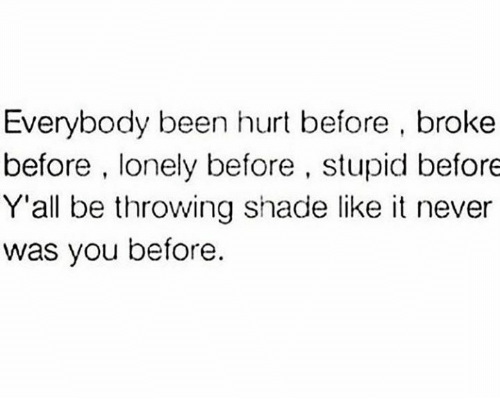 Hurtfully: Everybody been hurt before, broke  before, lonely before , stupid before  Y'all be throwing shade like it never  was you before.