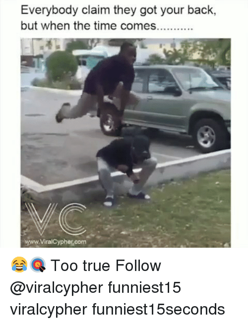 got your back: Everybody claim they got your back,  but when the time comes.  www.ViralCypher.com 😂🎯 Too true Follow @viralcypher funniest15 viralcypher funniest15seconds