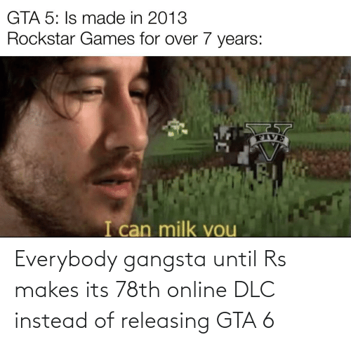 Until: Everybody gangsta until Rs makes its 78th online DLC instead of releasing GTA 6