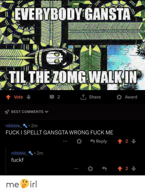 Best, Fuck, and Irl: EVERYBODY GANSTA  TIL THE ZOMG WALKIN  Vote  Share  Award  BEST COMMENTS ▼  nibbble.2m  FUCKI SPELLT GANSGTA WRONG FUCK ME  nibbble2m  fuckf me🤔irl