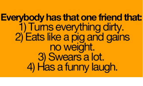 Funny Laughs: Everybody has that one friend that  1) Tums everything dirty  2) Eats like and gains  no weight.  3) Swears lot.  4) Has a funny laugh.