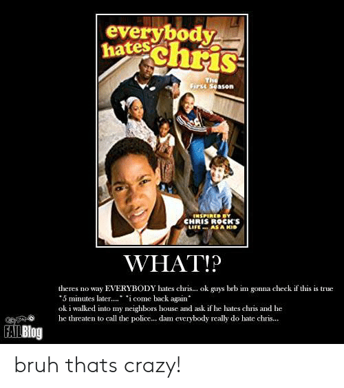 """Bruh, Crazy, and Everybody Hates Chris: everybody  hateschris  The  rse season  ENSPIRED BY  CHRIS ROCKS  LIFE AS A KID  WHAT!?  theres no way EVERYBODY hates chris... ok guys brb im gonna check if this is true  5 minutes later.. icome back again""""  ok i walked into my neighbors house and ask if he hates chris and he  he threaten to call the police... dam everybody really do hate chris...  FAILBlog bruh thats crazy!"""