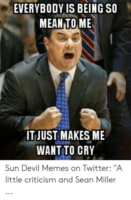 """Devil Memes: EVERYBODY IS BEING SO  MEAN TOME  IT JUST MAKES ME  WANT TO CRY Sun Devil Memes on Twitter: """"A little criticism and Sean Miller ..."""