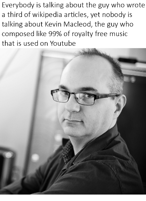 Music, Wikipedia, and youtube.com: Everybody is talking about the guy who wrote  a third of wikipedia articles, yet nobody is  talking about Kevin Macleod, the guy who  composed like 99% of royalty free music  that is used on Youtube