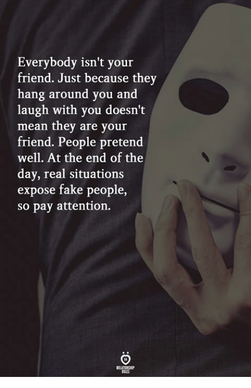 fake people: Everybody isn't your  friend. Just because they  hang around you and  laugh with you doesn't  mean they are your  friend. People pretend  well. At the end of the  day, real situations  expose fake people  so pay attention.  ELATICNSH