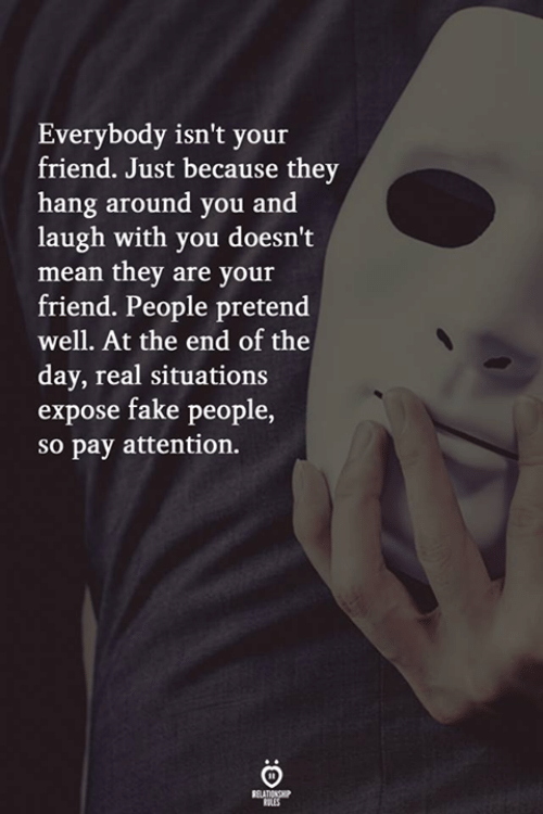 fake people: Everybody isn't your  friend. Just because they  hang around you and  laugh with you doesn't  mean they are your  friend. People pretend  well. At the end of the  day, real situations  expose fake people,  so pay attention.  RELATIONGP  ERES
